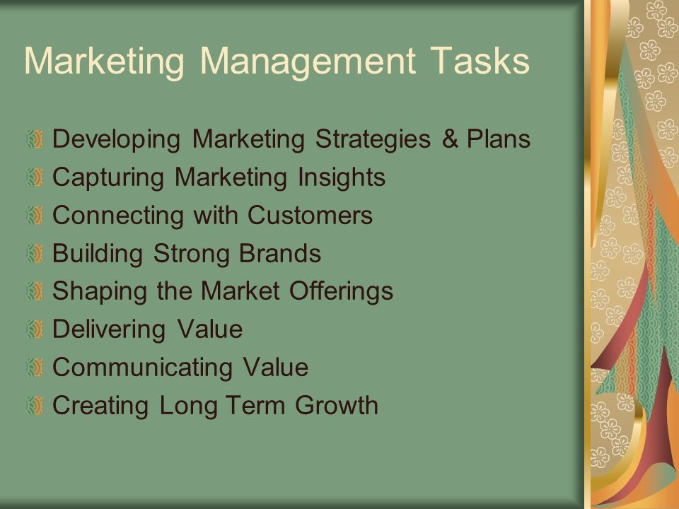 Marketing Management Tasks Developing Marketing Strategies & Plans Capturing Marketing Insights Connecting with Customers Building Strong Brands Shaping the Market Offerings Delivering Value Communicating Value Creating Long Term Growth