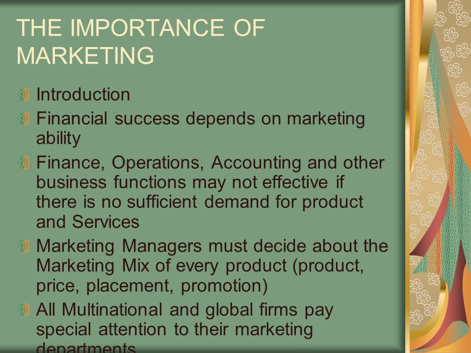 THE IMPORTANCE OF MARKETING Introduction Financial success depends on marketing ability Finance, Operations, Accounting and other business functions may not effective if there is no sufficient demand for product and Services Marketing Managers must decide about the Marketing Mix of every product (product, price, placement, promotion) All Multinational and global firms pay special attention to their marketing departments