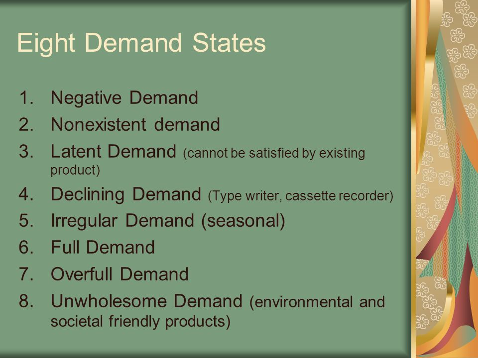 Eight Demand States 1.Negative Demand 2.Nonexistent demand 3.Latent Demand (cannot be satisfied by existing product) 4.Declining Demand (Type writer, cassette recorder) 5.Irregular Demand (seasonal) 6.Full Demand 7.Overfull Demand 8.Unwholesome Demand (environmental and societal friendly products)