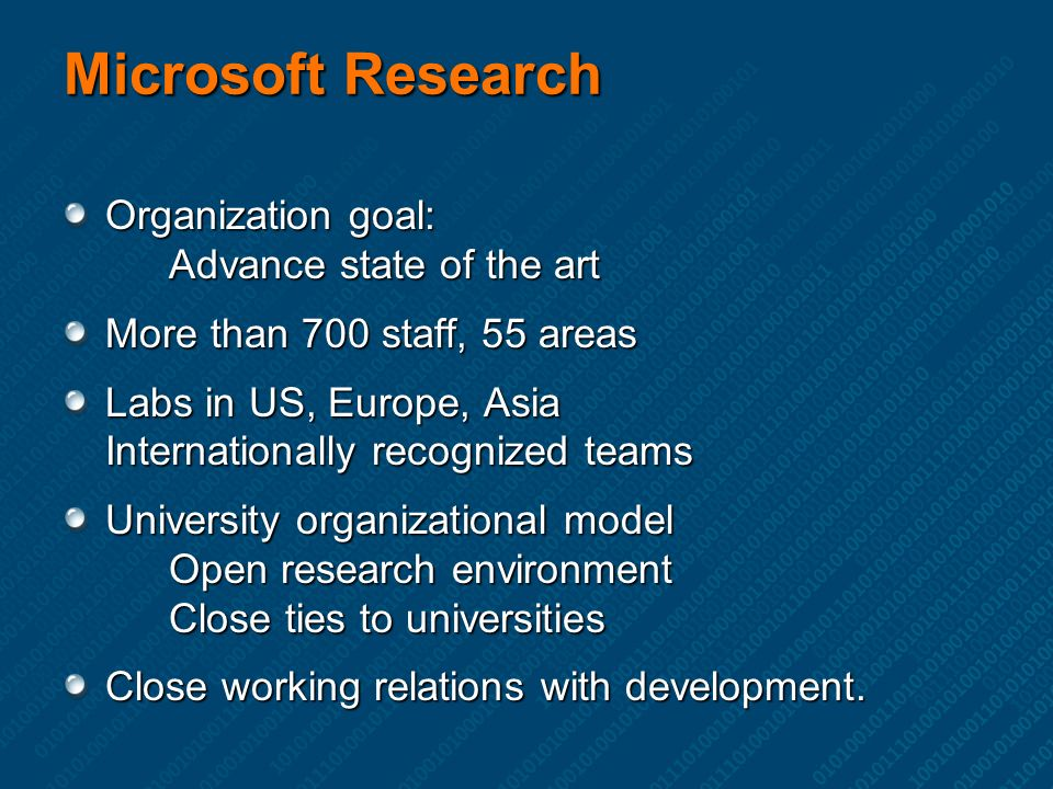 Microsoft Research Organization goal: Advance state of the art More than 700 staff, 55 areas Labs in US, Europe, Asia Internationally recognized teams University organizational model Open research environment Close ties to universities Close working relations with development.