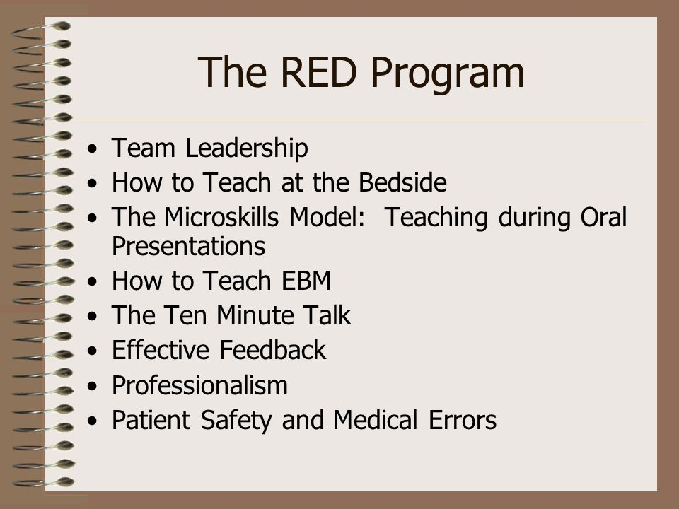 The RED Program Team Leadership How to Teach at the Bedside The Microskills Model: Teaching during Oral Presentations How to Teach EBM The Ten Minute Talk Effective Feedback Professionalism Patient Safety and Medical Errors