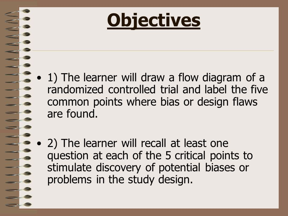 Objectives 1) The learner will draw a flow diagram of a randomized controlled trial and label the five common points where bias or design flaws are fo