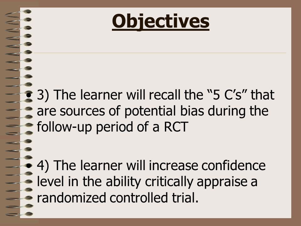Objectives 3) The learner will recall the 5 Cs that are sources of potential bias during the follow-up period of a RCT 4) The learner will increase confidence level in the ability critically appraise a randomized controlled trial.