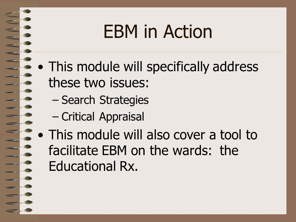EBM in Action This module will specifically address these two issues: –Search Strategies –Critical Appraisal This module will also cover a tool to fac