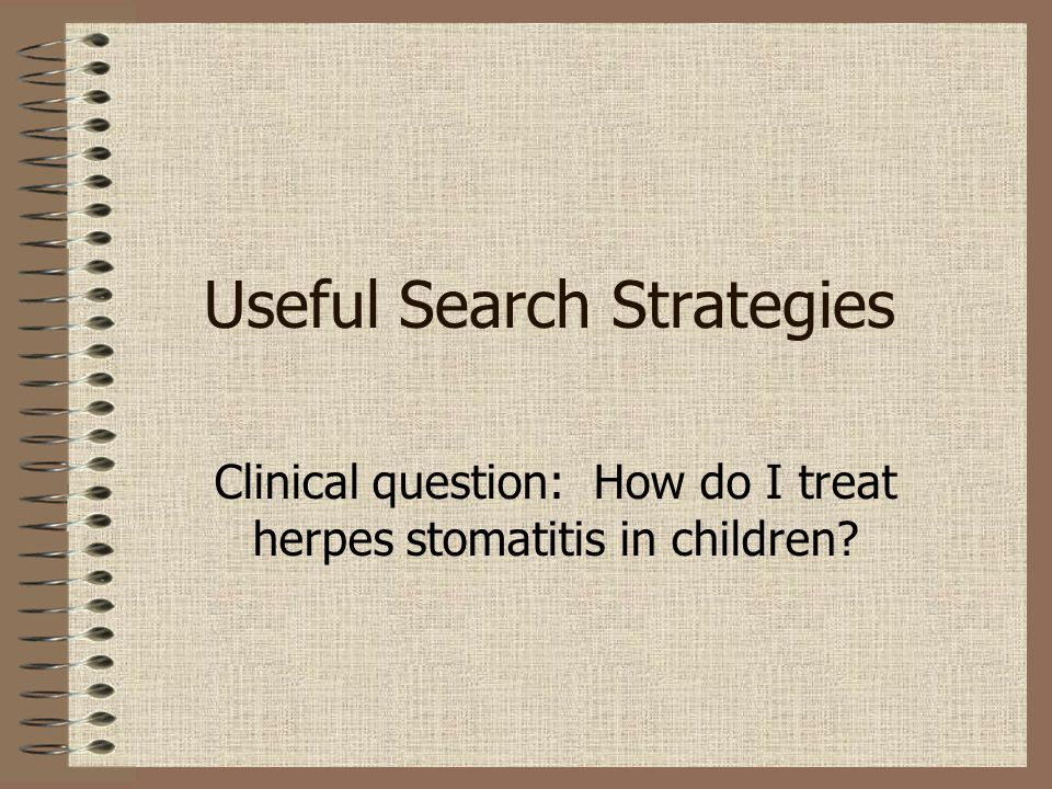 Useful Search Strategies Clinical question: How do I treat herpes stomatitis in children?