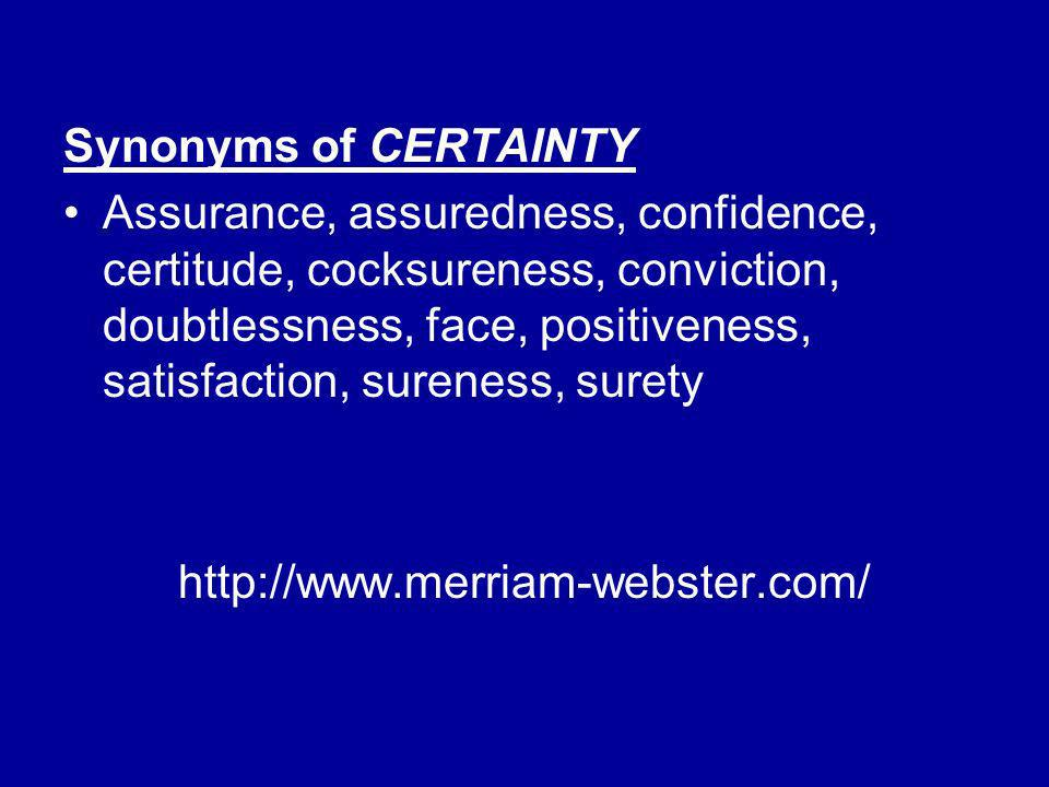 Synonyms of CERTAINTY Assurance, assuredness, confidence, certitude, cocksureness, conviction, doubtlessness, face, positiveness, satisfaction, surene