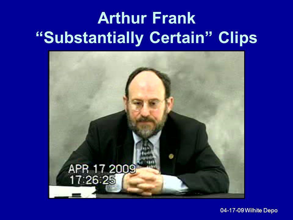 Arthur Frank Substantially Certain Clips 04-17-09 Wilhite Depo