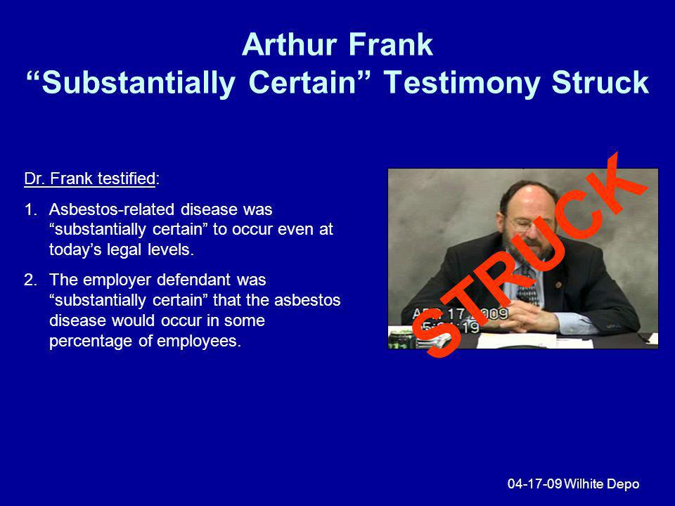 Arthur Frank Substantially Certain Testimony Struck 04-17-09 Wilhite Depo Dr. Frank testified: 1.Asbestos-related disease was substantially certain to