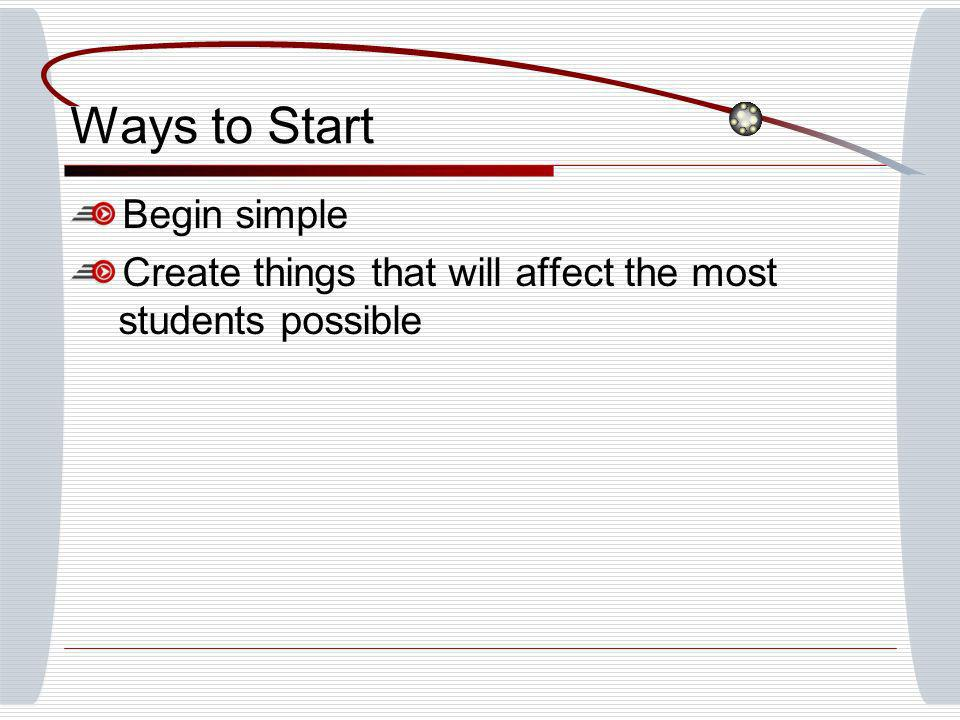 Ways to Start Begin simple Create things that will affect the most students possible