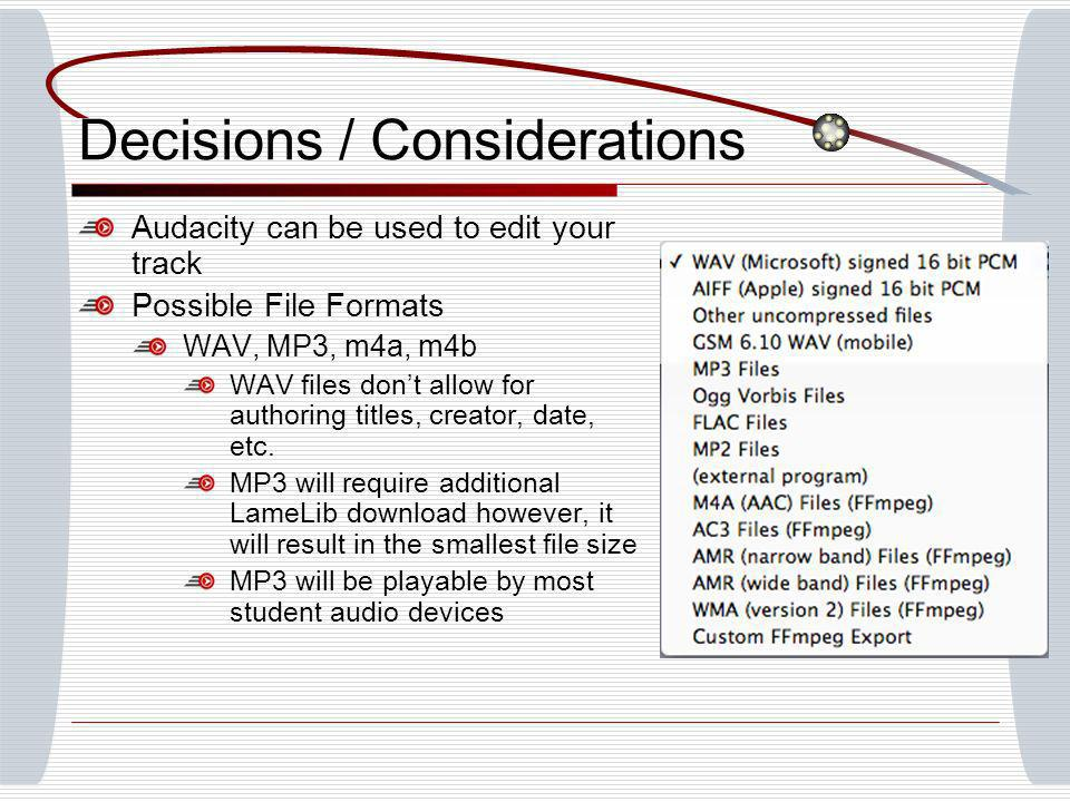 Decisions / Considerations Audacity can be used to edit your track Possible File Formats WAV, MP3, m4a, m4b WAV files dont allow for authoring titles, creator, date, etc.