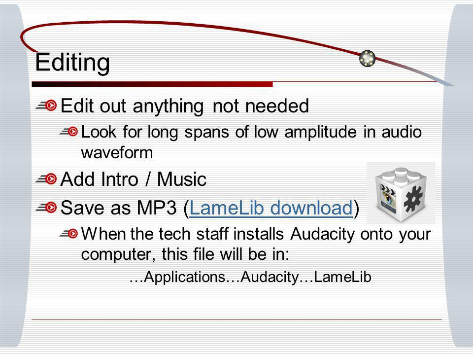 Editing Edit out anything not needed Look for long spans of low amplitude in audio waveform Add Intro / Music Save as MP3 (LameLib download)LameLib download When the tech staff installs Audacity onto your computer, this file will be in: …Applications…Audacity…LameLib