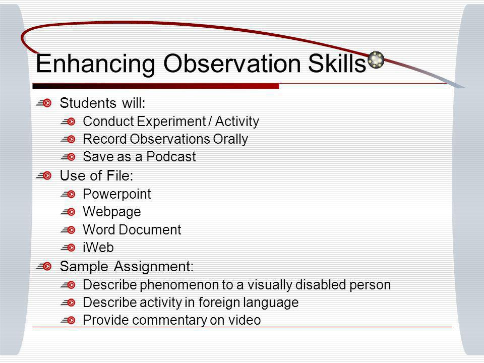 Enhancing Observation Skills Students will: Conduct Experiment / Activity Record Observations Orally Save as a Podcast Use of File: Powerpoint Webpage Word Document iWeb Sample Assignment: Describe phenomenon to a visually disabled person Describe activity in foreign language Provide commentary on video