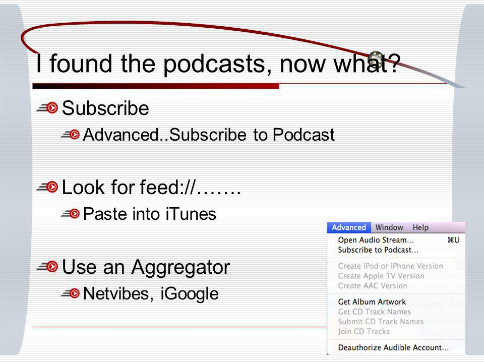 I found the podcasts, now what. Subscribe Advanced..Subscribe to Podcast Look for feed://…….