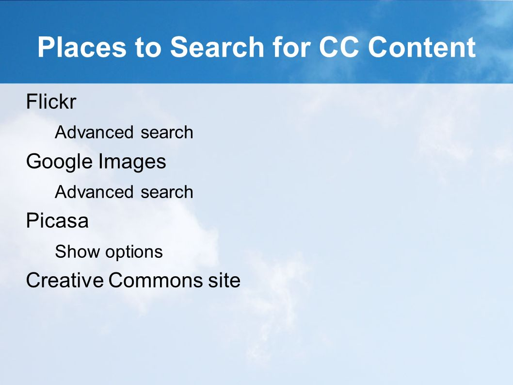 Places to Search for CC Content Flickr Advanced search Google Images Advanced search Picasa Show options Creative Commons site