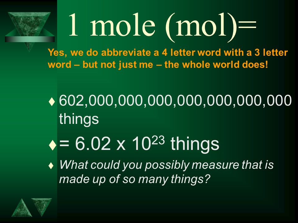 1 mole (mol)= t 602,000,000,000,000,000,000,000 things t = 6.02 x 10 23 things t What could you possibly measure that is made up of so many things? Ye