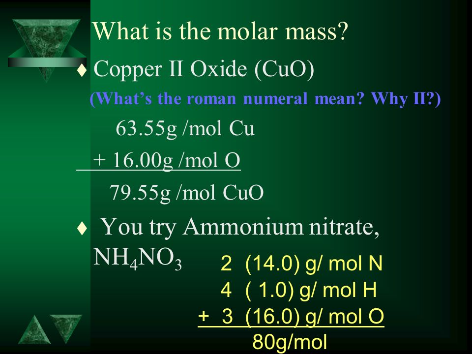 What is the molar mass? t Copper II Oxide (CuO) (Whats the roman numeral mean? Why II?) 63.55g /mol Cu + 16.00g /mol O 79.55g /mol CuO t You try Ammon