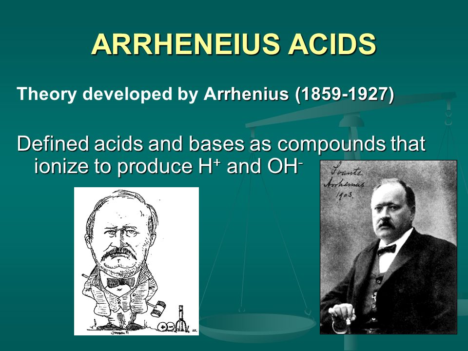 ARRHENEIUS ACIDS rrhenius (1859-1927) Theory developed by Arrhenius (1859-1927) Defined acids and bases as compounds that ionize to produce H + and OH