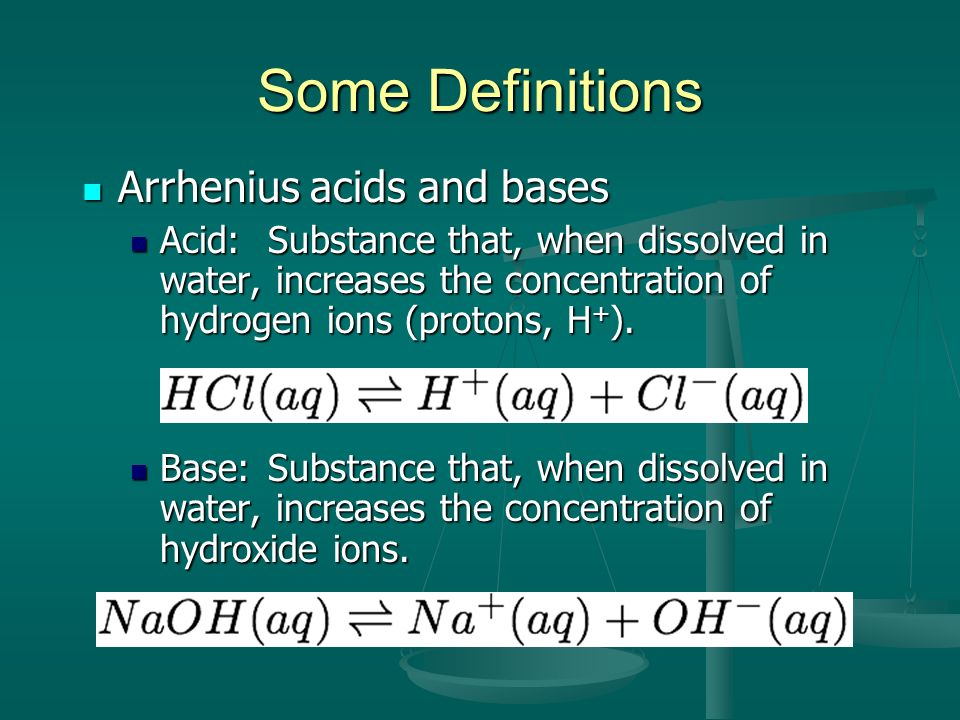 Some Definitions Arrhenius acids and bases Arrhenius acids and bases Acid:Substance that, when dissolved in water, increases the concentration of hydr