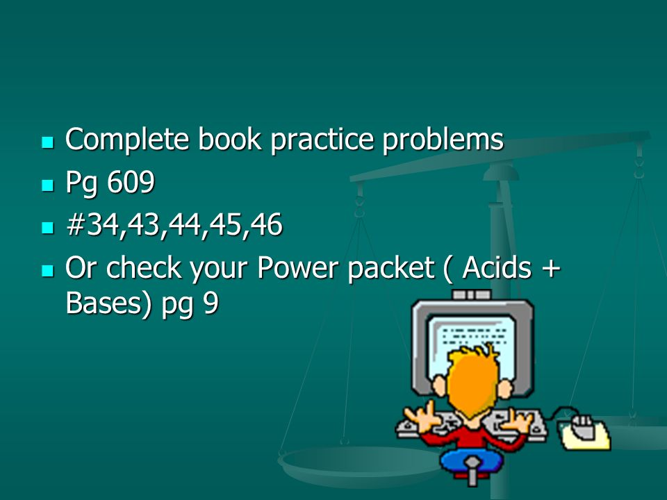 Complete book practice problems Complete book practice problems Pg 609 Pg 609 #34,43,44,45,46 #34,43,44,45,46 Or check your Power packet ( Acids + Bas