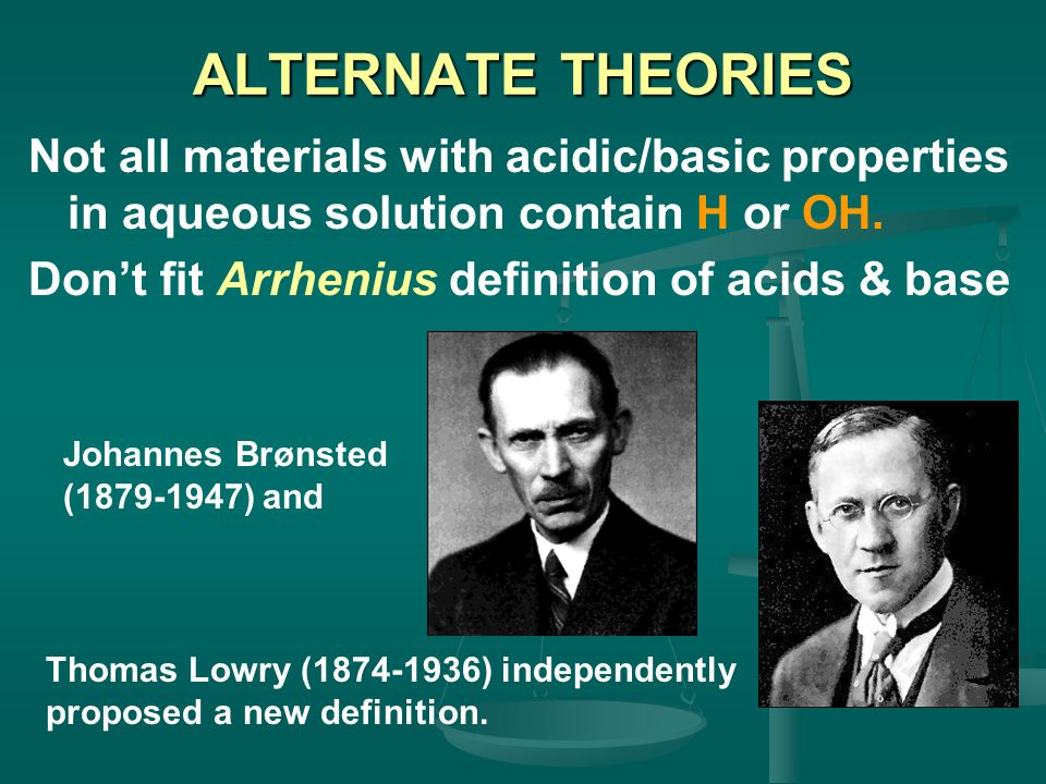 ALTERNATE THEORIES Not all materials with acidic/basic properties in aqueous solution contain H or OH. Dont fit Arrhenius definition of acids & base T