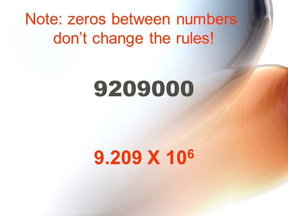 9209000 9.209 X 10 6 Note: zeros between numbers dont change the rules!