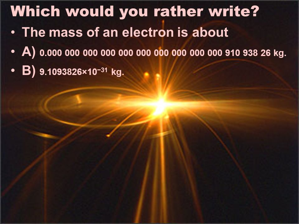 Which would you rather write? The mass of an electron is about A) 0.000 000 000 000 000 000 000 000 000 000 910 938 26 kg. B) 9.1093826×10 31 kg.
