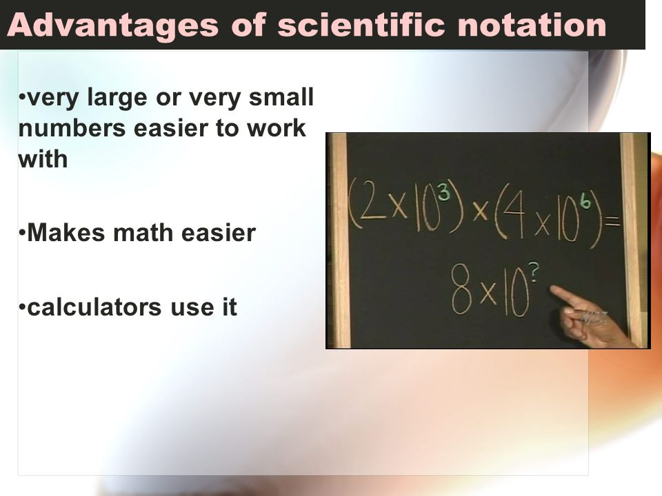 Advantages of scientific notation very large or very small numbers easier to work with Makes math easier calculators use it