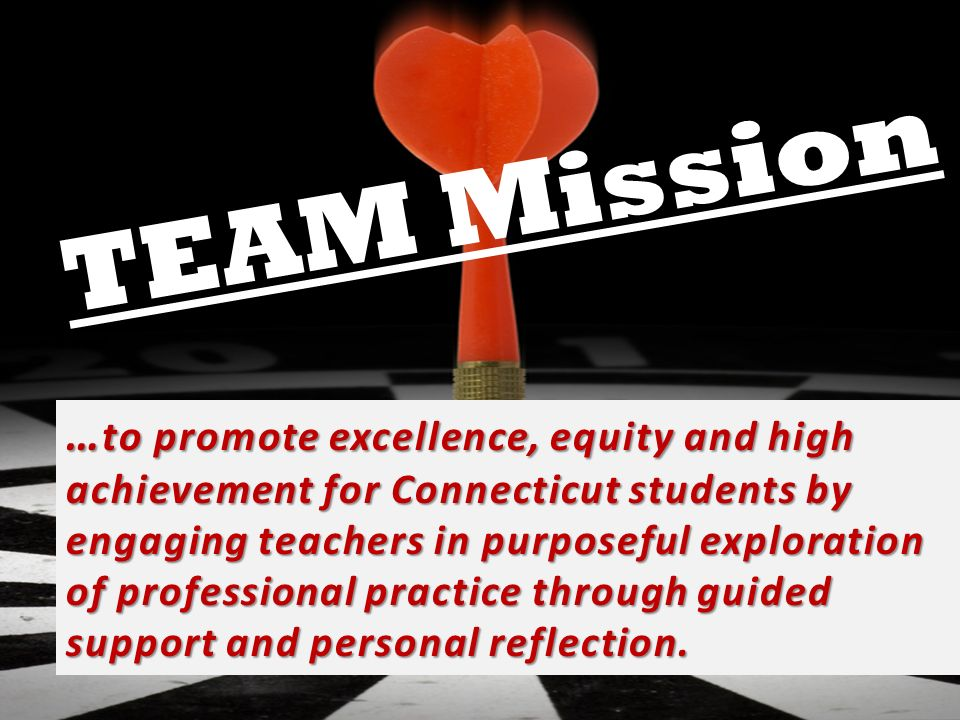 TEAM Mission … to promote excellence, equity and high achievement for Connecticut students by engaging teachers in purposeful exploration of professional practice through guided support and personal reflection.