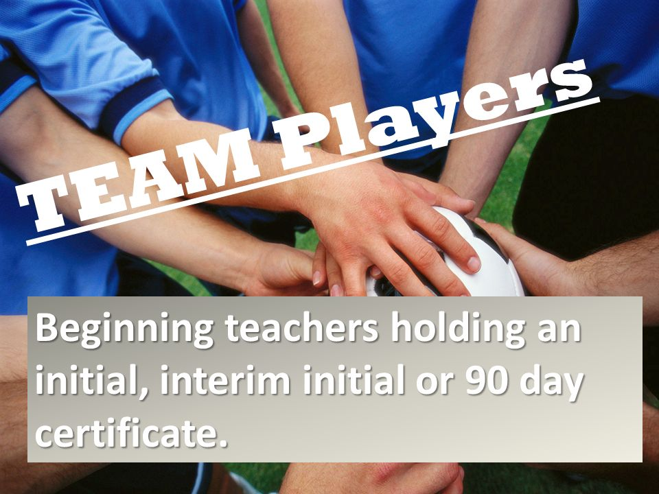 TEAM Players Beginning teachers holding an initial, interim initial or 90 day certificate.
