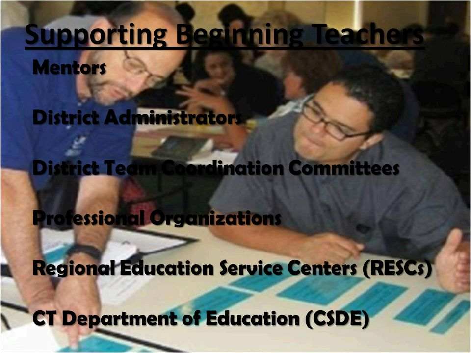 Supporting Beginning Teachers Mentors District Administrators District Team Coordination Committees Professional Organizations Regional Education Service Centers (RESCs) CT Department of Education (CSDE)
