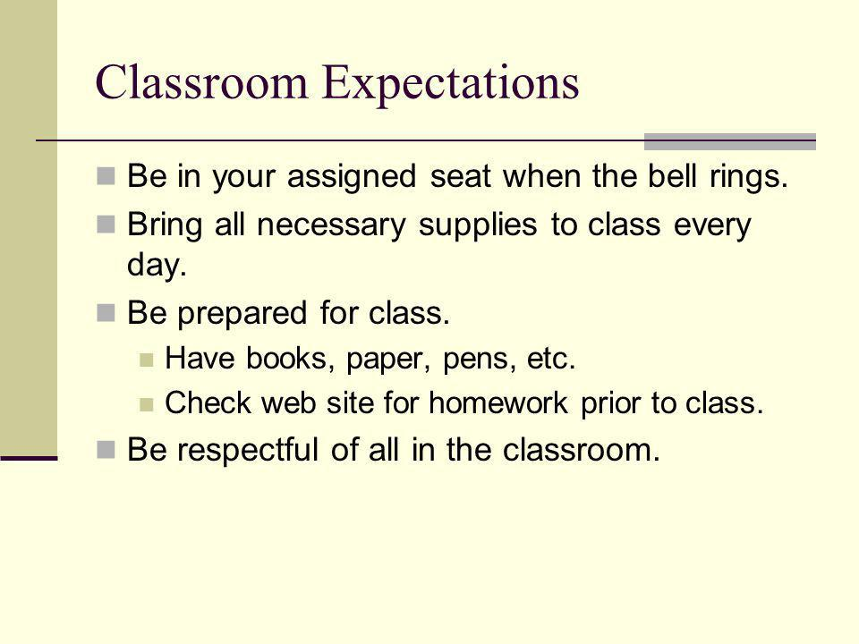 Be in your assigned seat when the bell rings. Bring all necessary supplies to class every day.