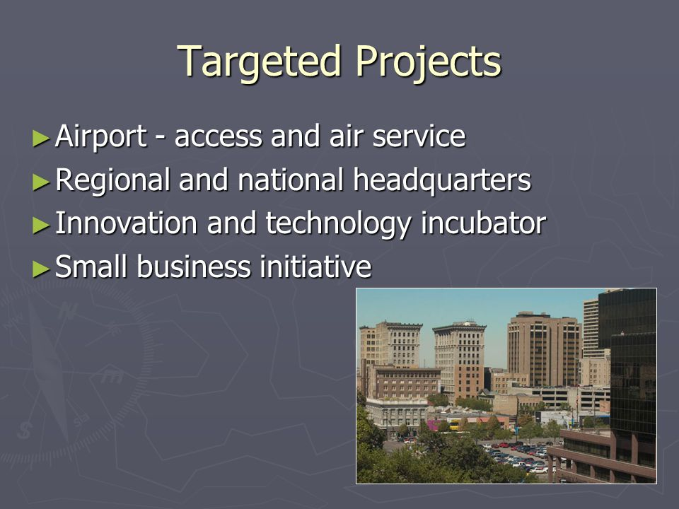 Targeted Projects Airport - access and air service Airport - access and air service Regional and national headquarters Regional and national headquarters Innovation and technology incubator Innovation and technology incubator Small business initiative Small business initiative