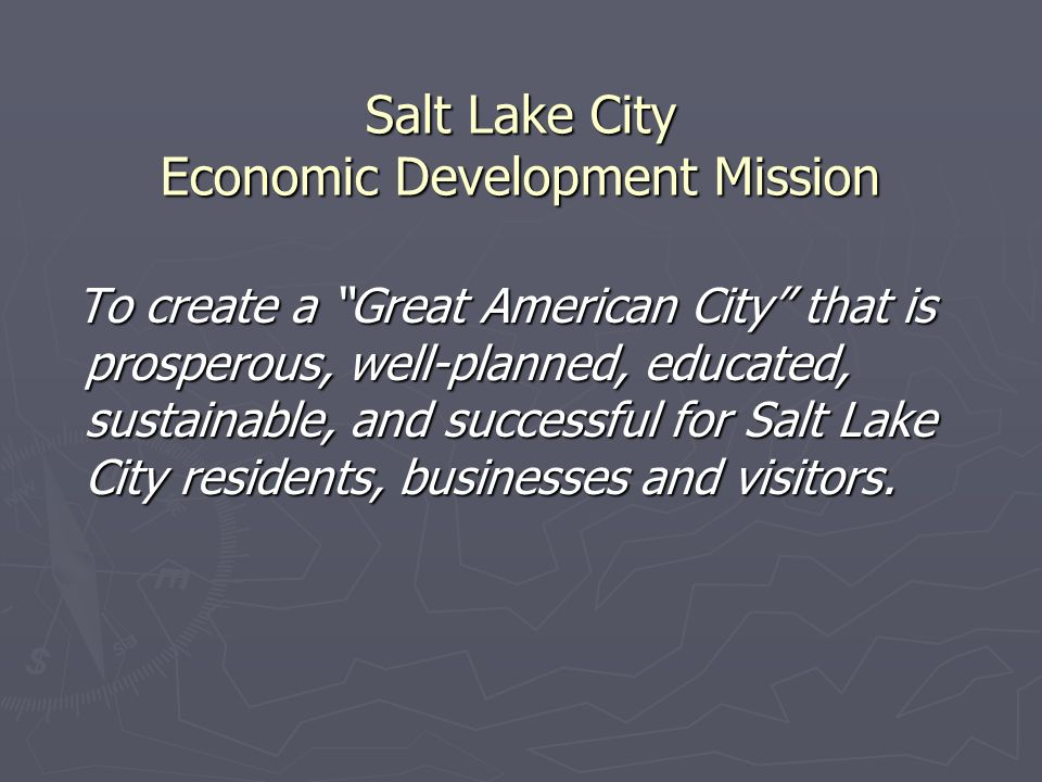 Salt Lake City Economic Development Mission To create a Great American City that is prosperous, well-planned, educated, sustainable, and successful for Salt Lake City residents, businesses and visitors.