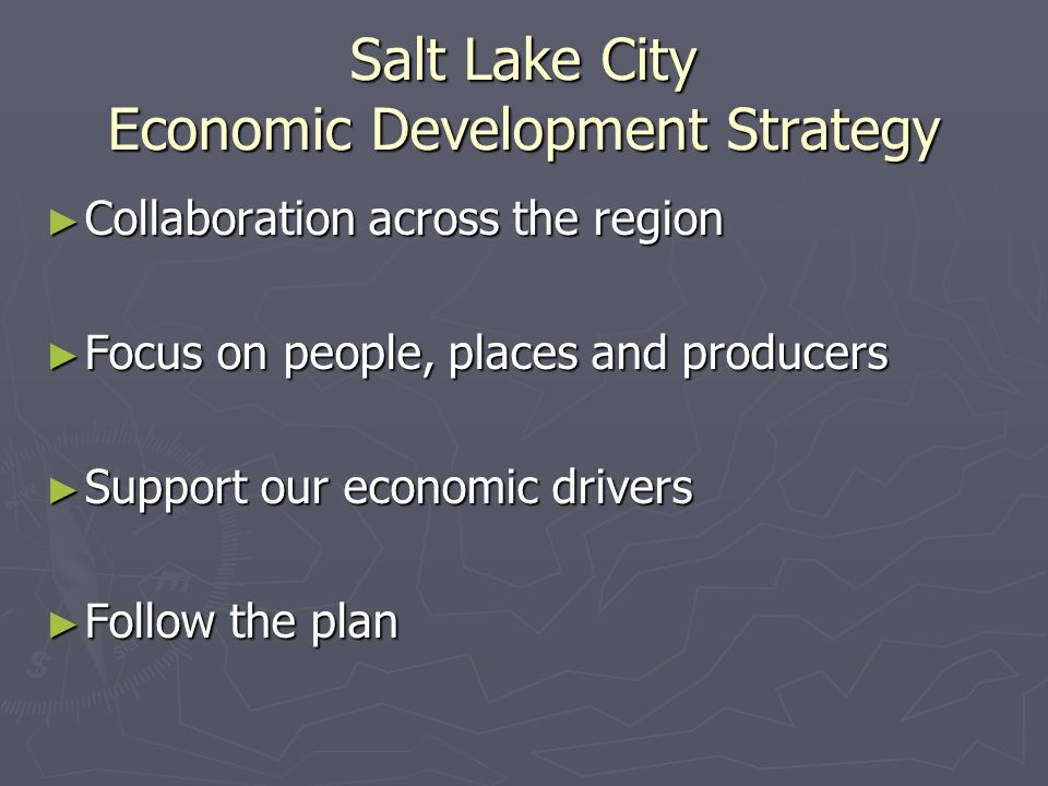 Salt Lake City Economic Development Strategy Collaboration across the region Collaboration across the region Focus on people, places and producers Focus on people, places and producers Support our economic drivers Support our economic drivers Follow the plan Follow the plan