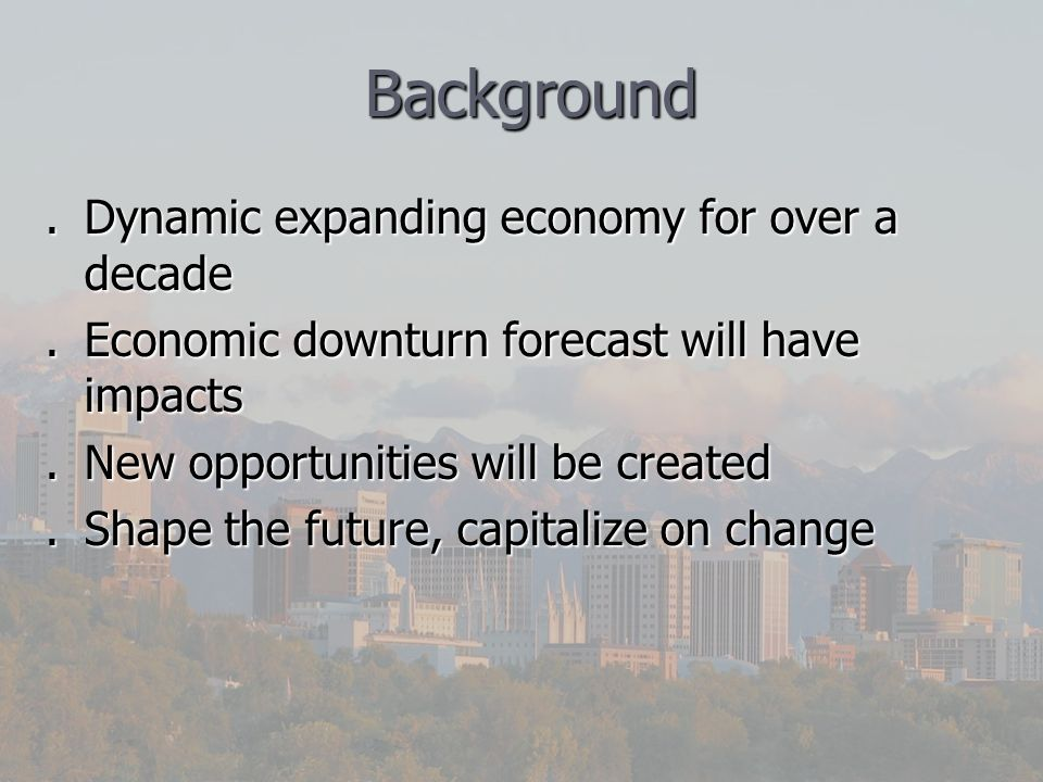 Background Background.Dynamic expanding economy for over a decade.Economic downturn forecast will have impacts.New opportunities will be created.Shape the future, capitalize on change