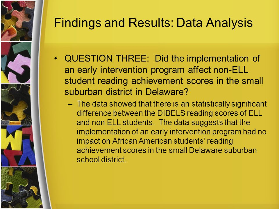 Findings and Results: Data Analysis QUESTION THREE: Did the implementation of an early intervention program affect non-ELL student reading achievement scores in the small suburban district in Delaware.