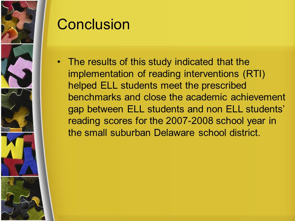 Conclusion The results of this study indicated that the implementation of reading interventions (RTI) helped ELL students meet the prescribed benchmarks and close the academic achievement gap between ELL students and non ELL students reading scores for the school year in the small suburban Delaware school district.