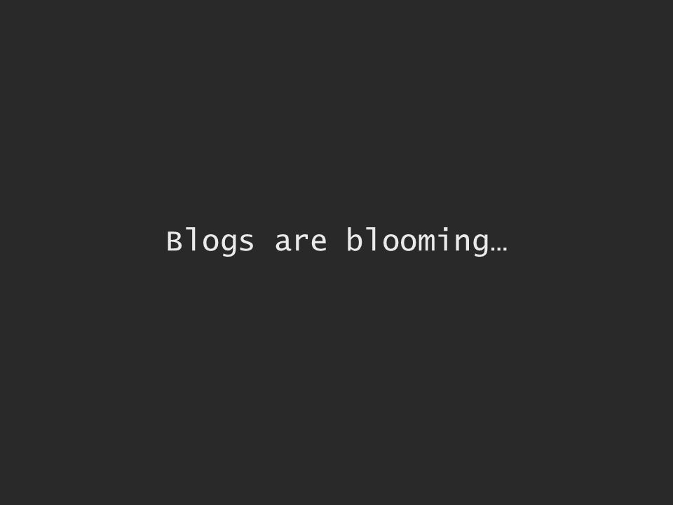 Blogs are blooming…