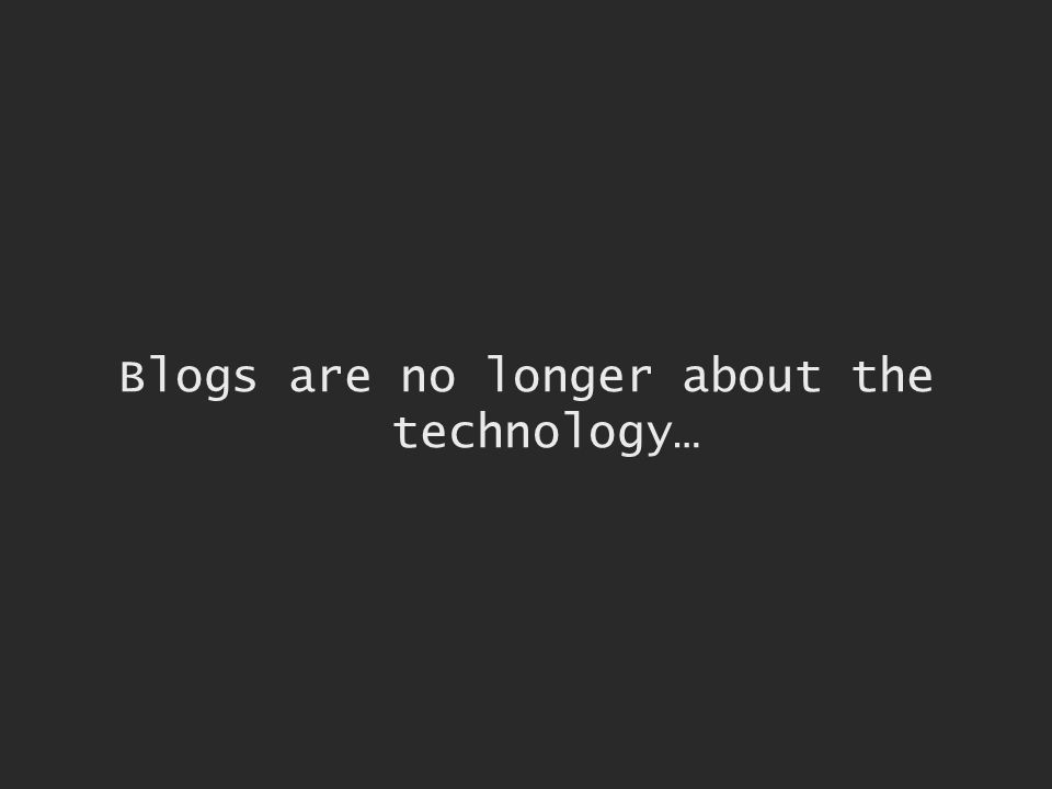 Blogs are no longer about the technology…