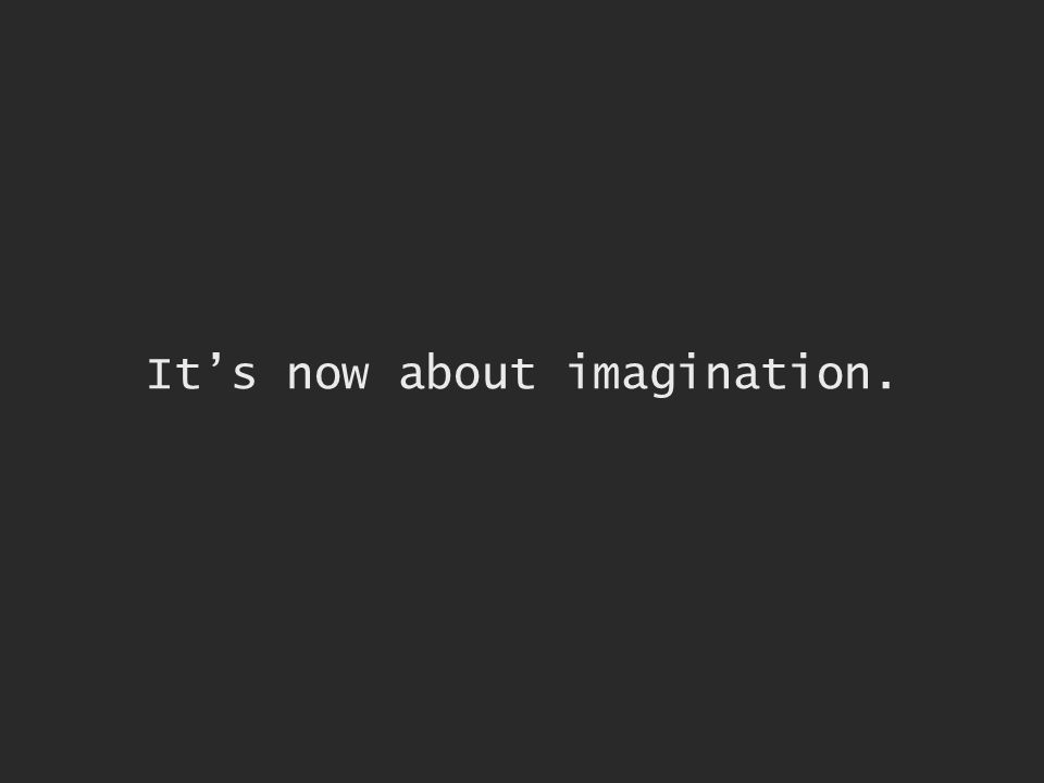 Its now about imagination.