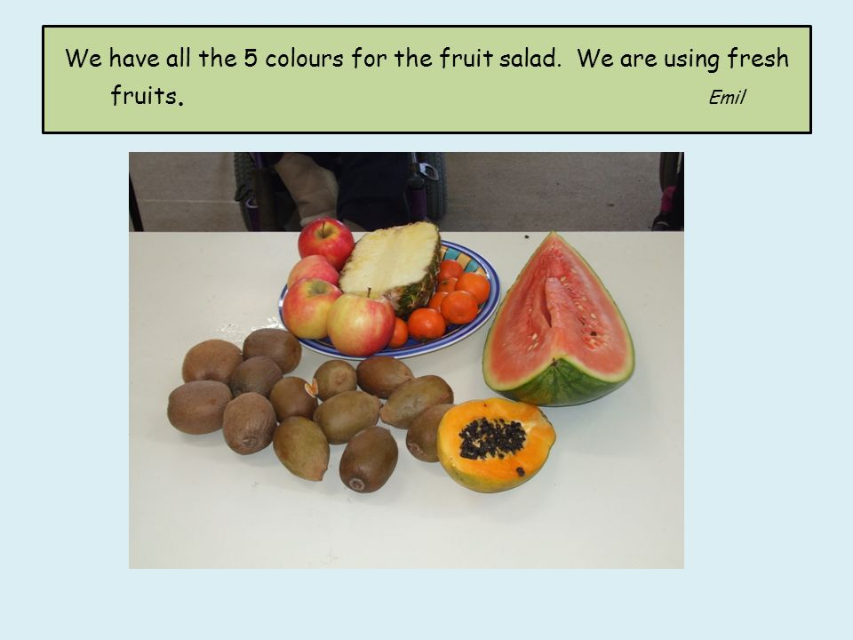 We have all the 5 colours for the fruit salad. We are using fresh fruits. Emil