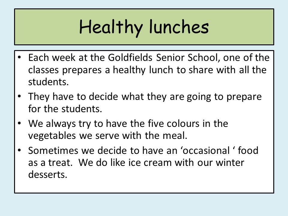 Healthy lunches Each week at the Goldfields Senior School, one of the classes prepares a healthy lunch to share with all the students. They have to de