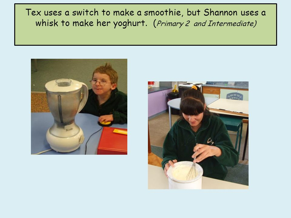 Tex uses a switch to make a smoothie, but Shannon uses a whisk to make her yoghurt. ( Primary 2 and Intermediate)