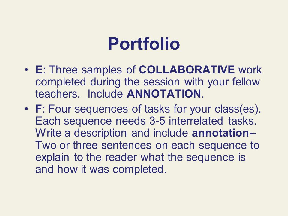 Portfolio E: Three samples of COLLABORATIVE work completed during the session with your fellow teachers. Include ANNOTATION. F: Four sequences of task