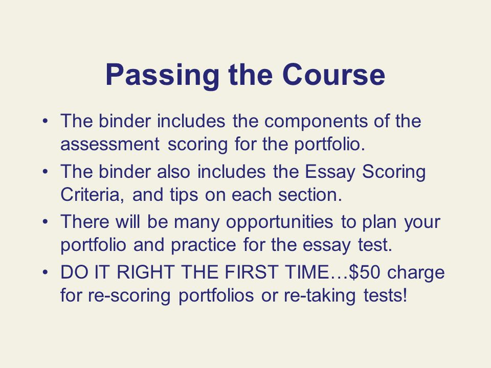 Passing the Course The binder includes the components of the assessment scoring for the portfolio. The binder also includes the Essay Scoring Criteria