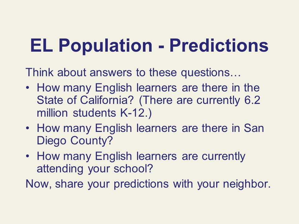 EL Population - Predictions Think about answers to these questions… How many English learners are there in the State of California? (There are current
