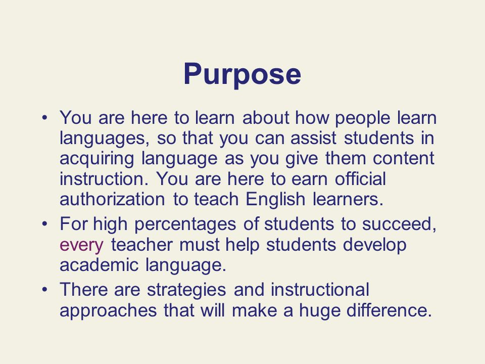 Purpose You are here to learn about how people learn languages, so that you can assist students in acquiring language as you give them content instruc