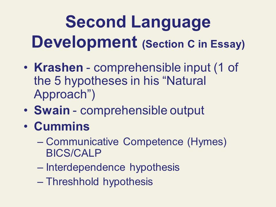 Second Language Development (Section C in Essay) Krashen - comprehensible input (1 of the 5 hypotheses in his Natural Approach) Swain - comprehensible