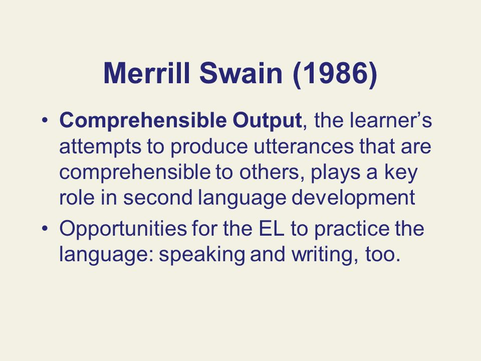 Merrill Swain (1986) Comprehensible Output, the learners attempts to produce utterances that are comprehensible to others, plays a key role in second