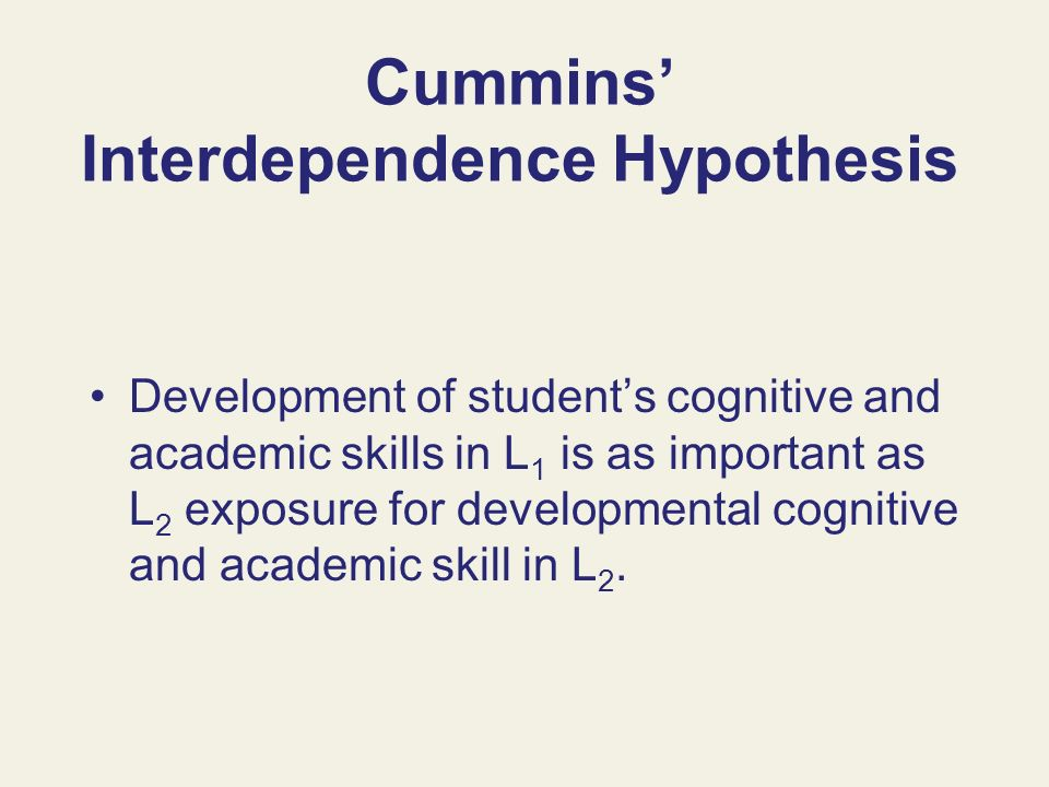Cummins Interdependence Hypothesis Development of students cognitive and academic skills in L 1 is as important as L 2 exposure for developmental cogn